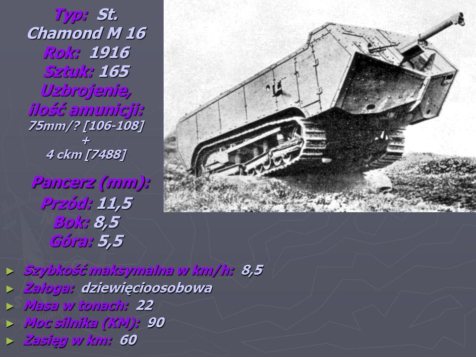 Typ: St. Chamond M 16 Rok: 1916 Sztuk: 165 Uzbrojenie, ilość amunicji: 75mm/ [106-108] + 4 ckm [7488] Pancerz (mm): Przód: 11,5 Bok: 8,5 Góra: 5,5